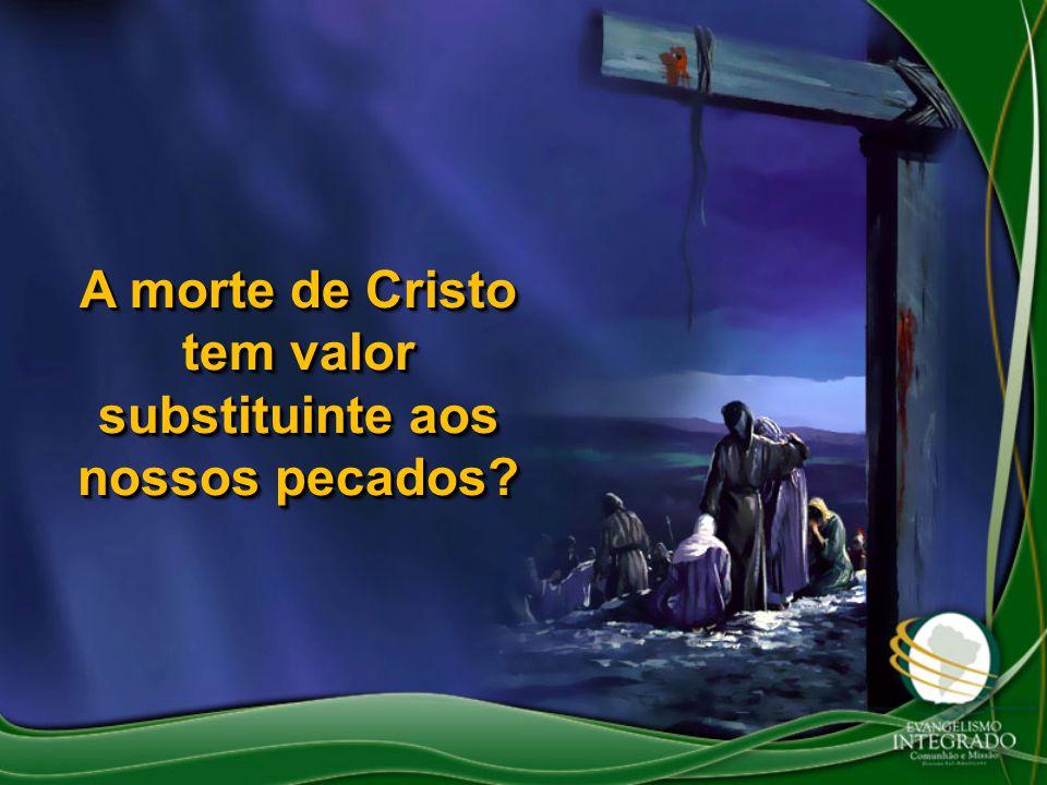 A morte de Cristo tem valor substituinte aos nossos pecados?