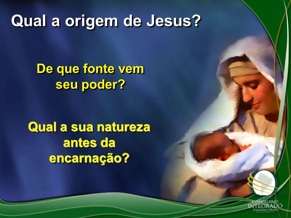 Qual a origem de Jesus? De que fonte vem seu poder? Qual a sua natureza antes da encarnação?