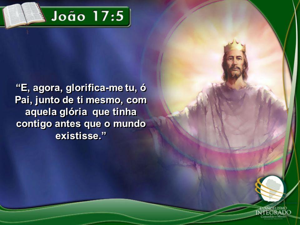 E, agora, glorifica-me tu, ó Pai, junto de ti mesmo, com aquela glória que tinha contigo antes que o mundo existisse.