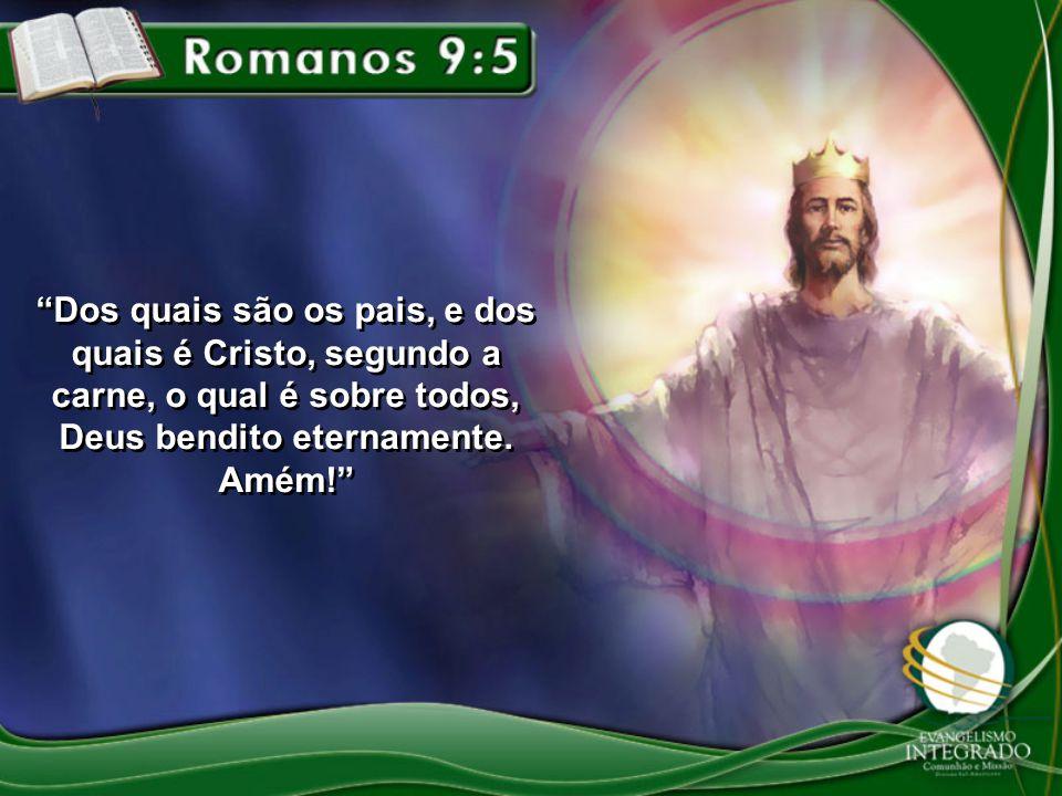 Dos quais são os pais, e dos quais é Cristo, segundo a carne, o qual é sobre todos, Deus bendito eternamente. Amém!