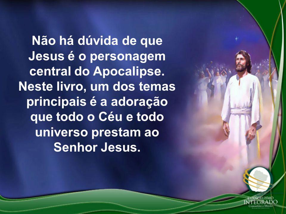 Não há dúvida de que Jesus é o personagem central do Apocalipse. Neste livro, um dos temas principais é a adoração que todo o Céu e todo universo pres
