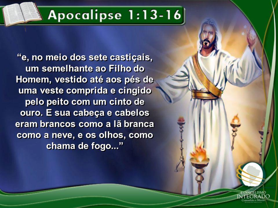 e, no meio dos sete castiçais, um semelhante ao Filho do Homem, vestido até aos pés de uma veste comprida e cingido pelo peito com um cinto de ouro. E