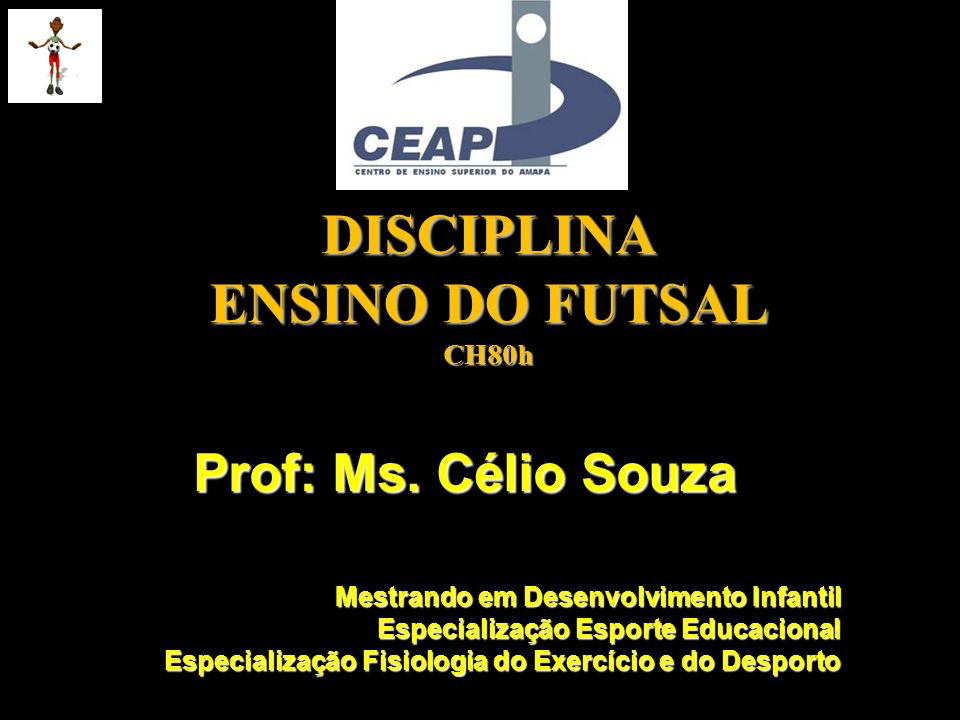 DISCIPLINA ENSINO DO FUTSAL CH80h Prof: Ms. Célio Souza Mestrando em Desenvolvimento Infantil Especialização Esporte Educacional Especialização Fisiol