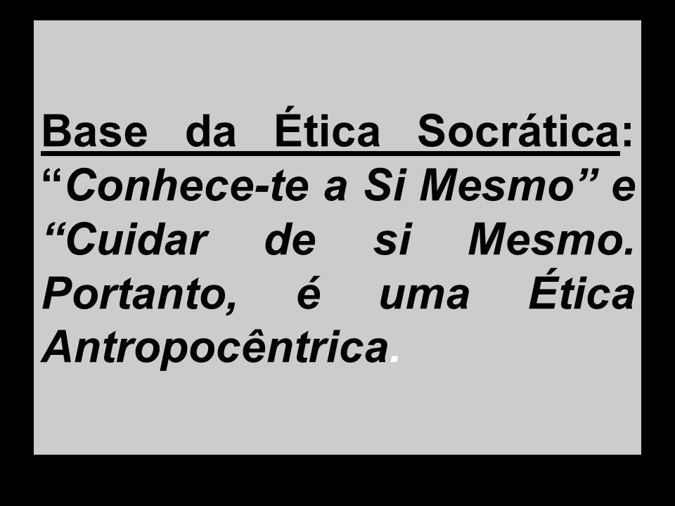 Base da Ética Socrática:Conhece-te a Si Mesmo e Cuidar de si Mesmo. Portanto, é uma Ética Antropocêntrica.