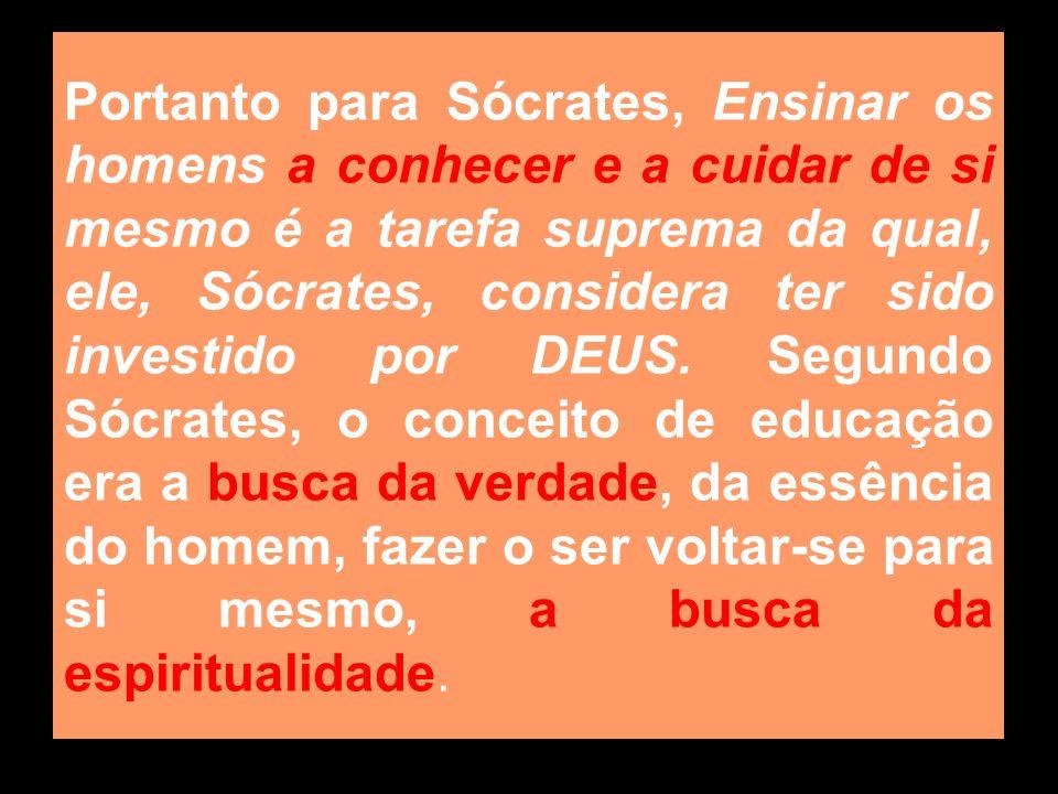 Portanto para Sócrates, Ensinar os homens a conhecer e a cuidar de si mesmo é a tarefa suprema da qual, ele, Sócrates, considera ter sido investido po