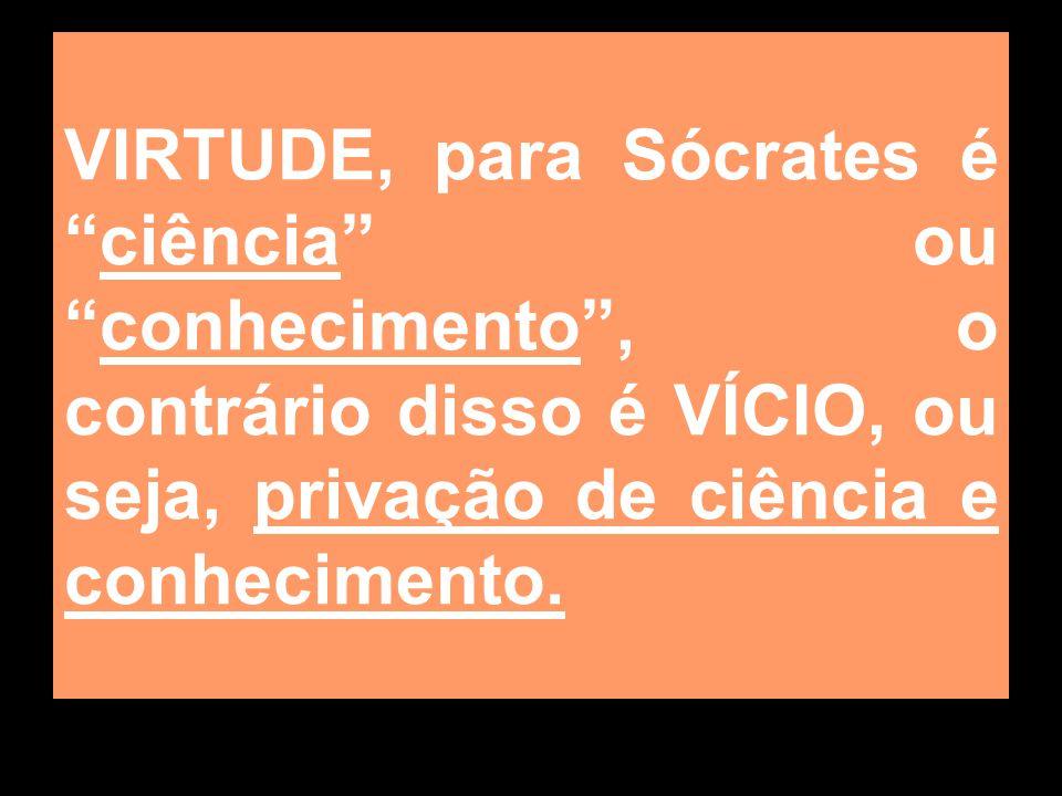 VIRTUDE, para Sócrates éciência ouconhecimento, o contrário disso é VÍCIO, ou seja, privação de ciência e conhecimento.