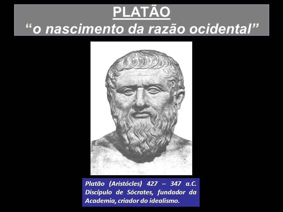 PLATÃOo nascimento da razão ocidental Platão (Aristócles) 427 – 347 a.C. Discípulo de Sócrates, fundador da Academia, criador do idealismo.