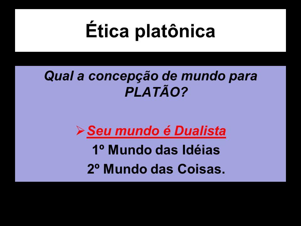 Ética platônica Qual a concepção de mundo para PLATÃO? Seu mundo é Dualista 1º Mundo das Idéias 2º Mundo das Coisas.