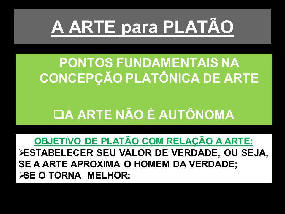 A ARTE para PLATÃO PONTOS FUNDAMENTAIS NA CONCEPÇÃO PLATÔNICA DE ARTE A ARTE NÃO É AUTÔNOMA OBJETIVO DE PLATÃO COM RELAÇÃO A ARTE: ESTABELECER SEU VAL