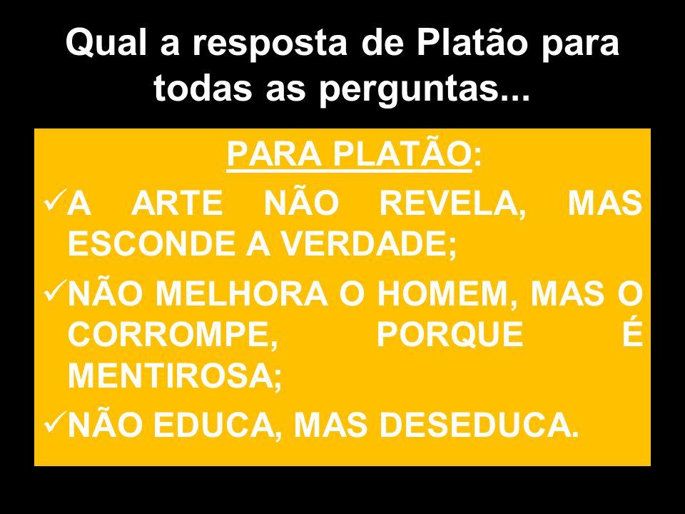 Qual a resposta de Platão para todas as perguntas... PARA PLATÃO: A ARTE NÃO REVELA, MAS ESCONDE A VERDADE; NÃO MELHORA O HOMEM, MAS O CORROMPE, PORQU