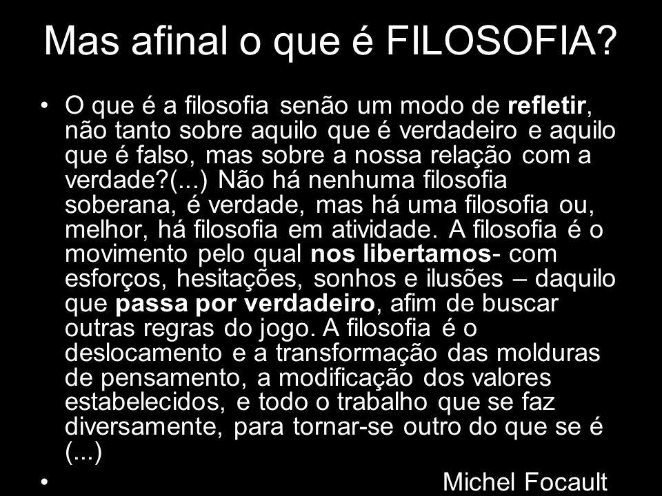 Mas afinal o que é FILOSOFIA? O que é a filosofia senão um modo de refletir, não tanto sobre aquilo que é verdadeiro e aquilo que é falso, mas sobre a