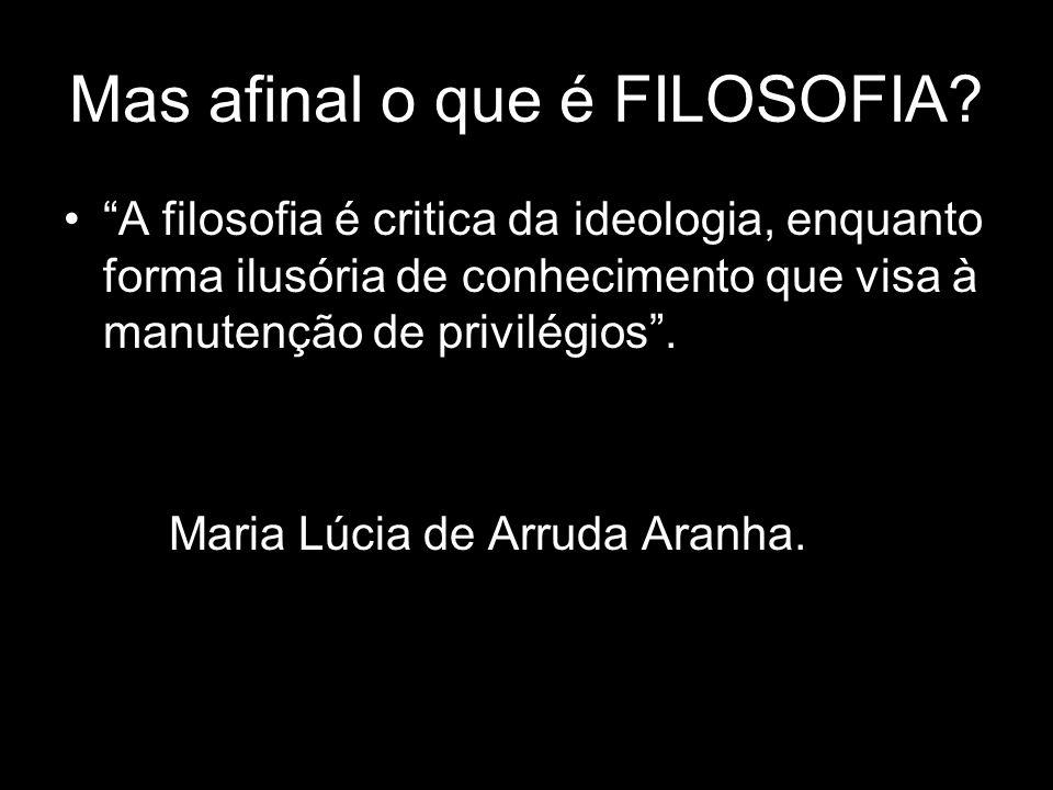 Mas afinal o que é FILOSOFIA? A filosofia é critica da ideologia, enquanto forma ilusória de conhecimento que visa à manutenção de privilégios. Maria