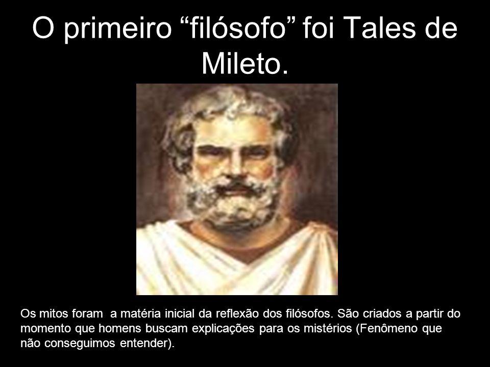 O primeiro filósofo foi Tales de Mileto. Os mitos foram a matéria inicial da reflexão dos filósofos. São criados a partir do momento que homens buscam