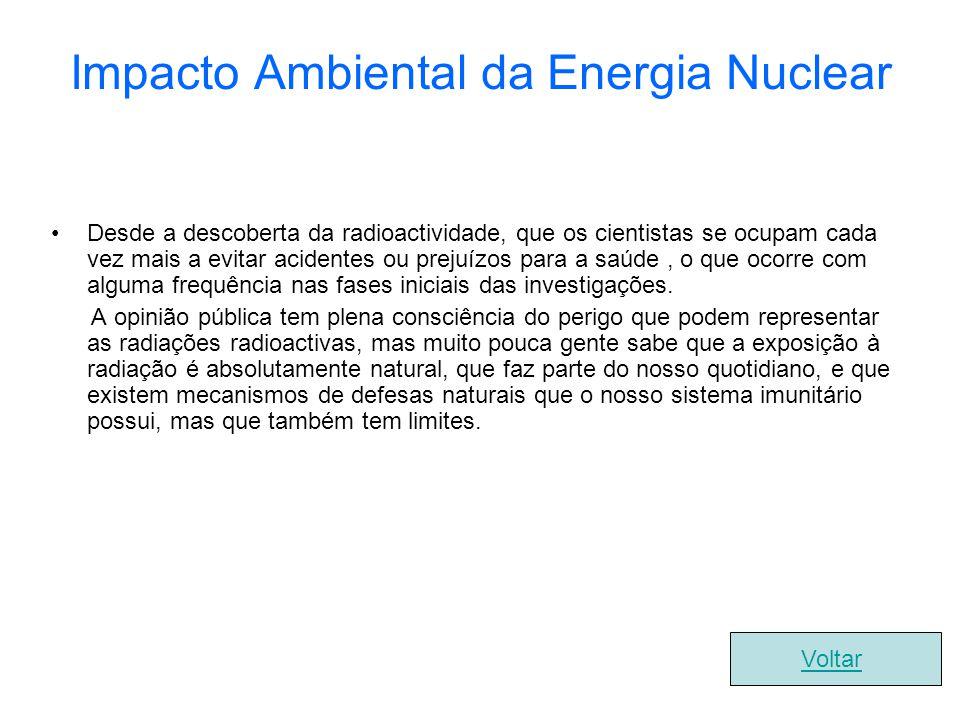 Impacto Ambiental da Energia Nuclear Desde a descoberta da radioactividade, que os cientistas se ocupam cada vez mais a evitar acidentes ou prejuízos