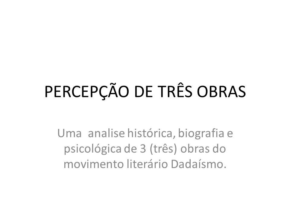 PERCEPÇÃO DE TRÊS OBRAS Uma analise histórica, biografia e psicológica de 3 (três) obras do movimento literário Dadaísmo.