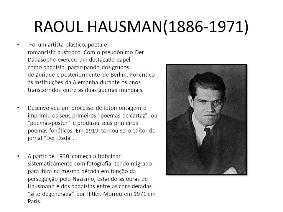 RAOUL HAUSMAN(1886-1971) Foi um artista plástico, poeta e romancista austríaco. Com o pseudônimo Der Dadasophe exerceu um destacado papel como dadaíst