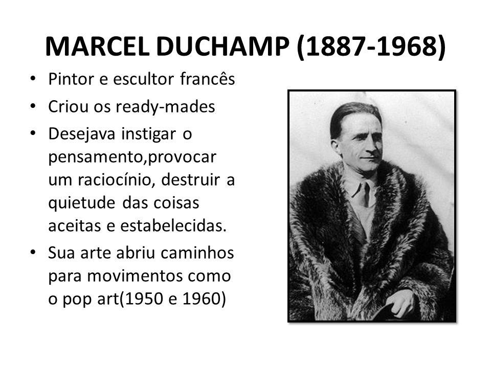 MARCEL DUCHAMP (1887-1968) Pintor e escultor francês Criou os ready-mades Desejava instigar o pensamento,provocar um raciocínio, destruir a quietude d
