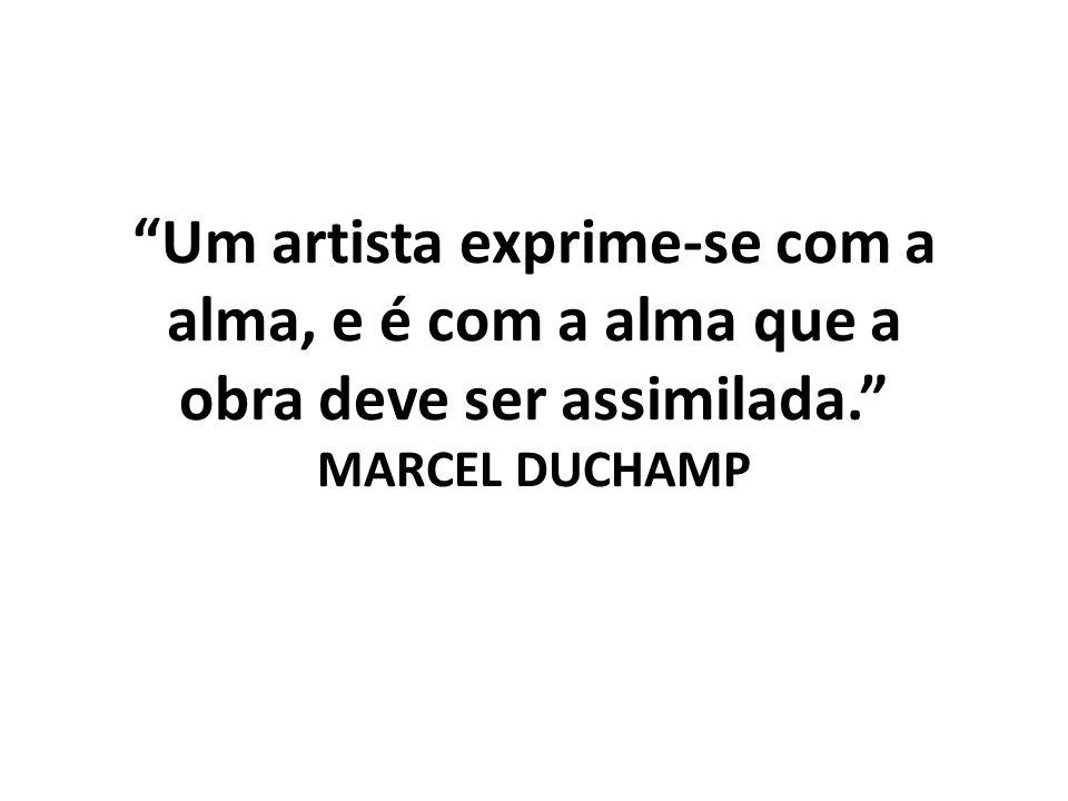 Um artista exprime-se com a alma, e é com a alma que a obra deve ser assimilada. MARCEL DUCHAMP