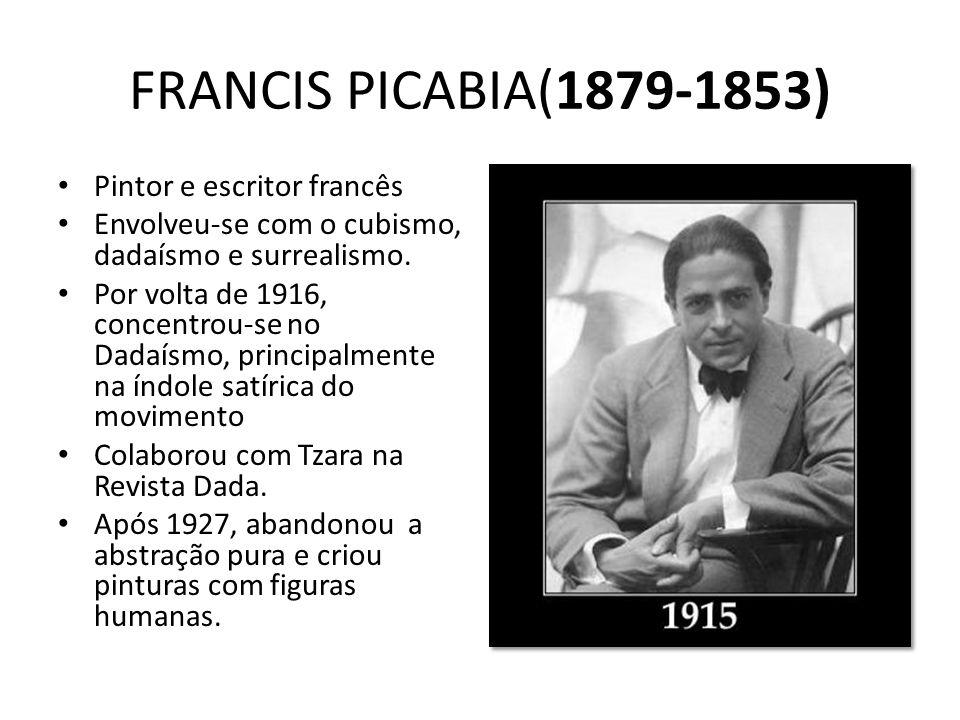 FRANCIS PICABIA(1879-1853) Pintor e escritor francês Envolveu-se com o cubismo, dadaísmo e surrealismo. Por volta de 1916, concentrou-se no Dadaísmo,