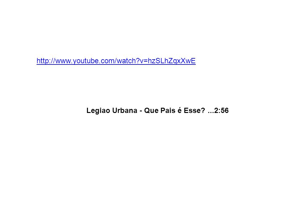 http://www.youtube.com/watch?v=hzSLhZqxXwE Legiao Urbana - Que Pais é Esse?...2:56