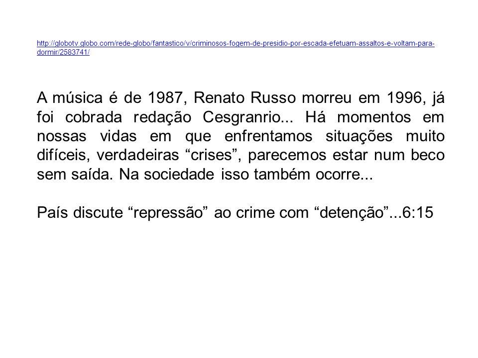 http://globotv.globo.com/rede-globo/fantastico/v/criminosos-fogem-de-presidio-por-escada-efetuam-assaltos-e-voltam-para- dormir/2583741/ A música é de 1987, Renato Russo morreu em 1996, já foi cobrada redação Cesgranrio...