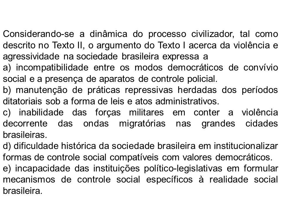 Considerando-se a dinâmica do processo civilizador, tal como descrito no Texto II, o argumento do Texto I acerca da violência e agressividade na sociedade brasileira expressa a a) incompatibilidade entre os modos democráticos de convívio social e a presença de aparatos de controle policial.