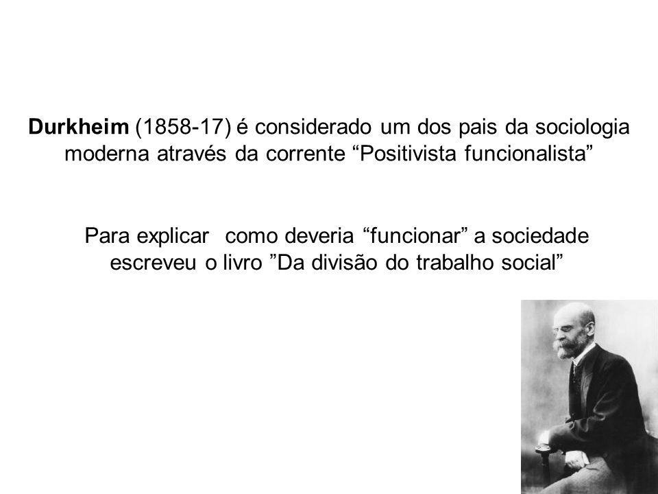 Durkheim (1858-17) é considerado um dos pais da sociologia moderna através da corrente Positivista funcionalista Para explicar como deveria funcionar a sociedade escreveu o livro Da divisão do trabalho social