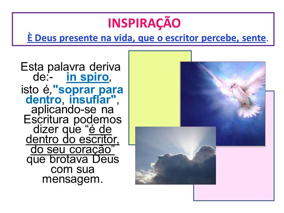 INSPIRAÇÃO È Deus presente na vida, que o escritor percebe, sente. Esta palavra deriva de:- in spiro, isto é,