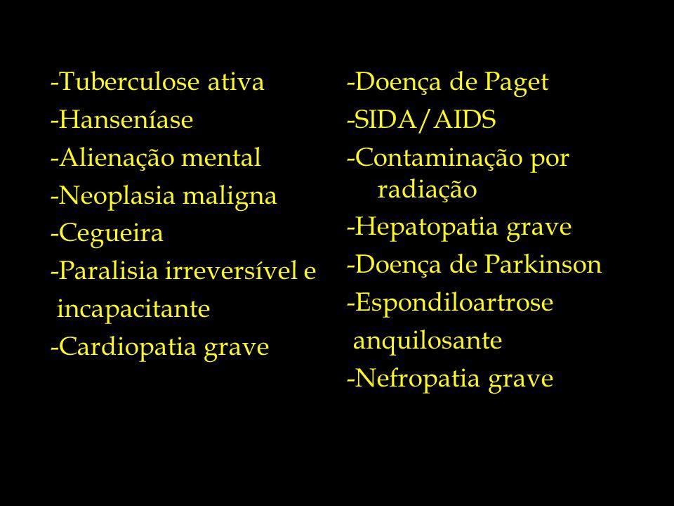 -Tuberculose ativa -Hanseníase -Alienação mental -Neoplasia maligna -Cegueira -Paralisia irreversível e incapacitante -Cardiopatia grave -Doença de Pa