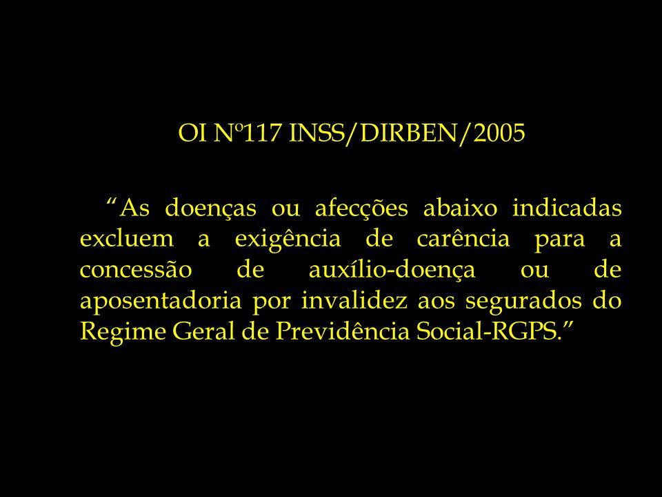 OI Nº117 INSS/DIRBEN/2005 As doenças ou afecções abaixo indicadas excluem a exigência de carência para a concessão de auxílio-doença ou de aposentador