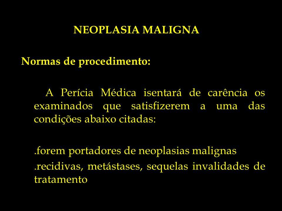 NEOPLASIA MALIGNA Normas de procedimento: A Perícia Médica isentará de carência os examinados que satisfizerem a uma das condições abaixo citadas:.for