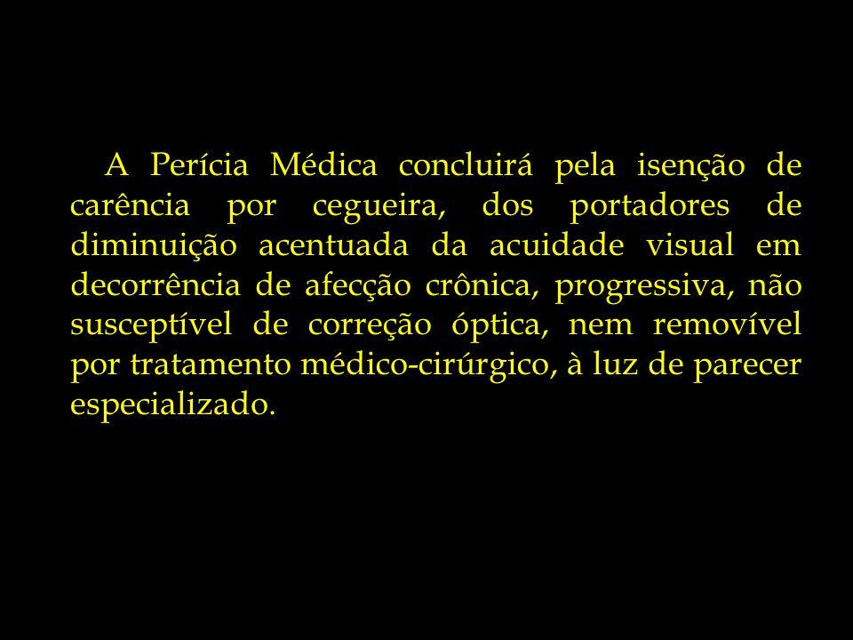 A Perícia Médica concluirá pela isenção de carência por cegueira, dos portadores de diminuição acentuada da acuidade visual em decorrência de afecção