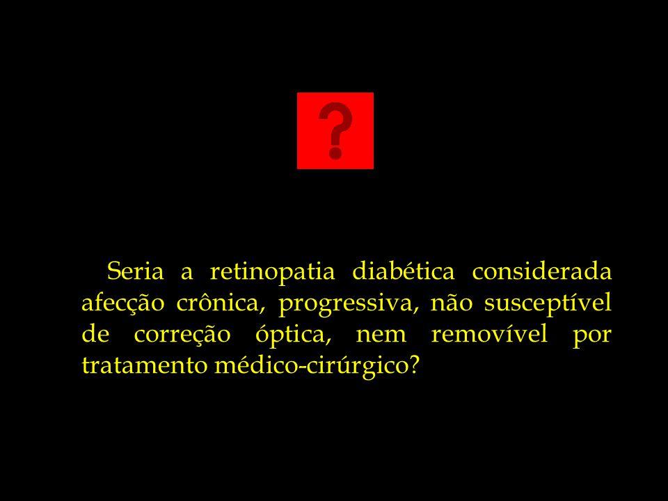 Seria a retinopatia diabética considerada afecção crônica, progressiva, não susceptível de correção óptica, nem removível por tratamento médico-cirúrg