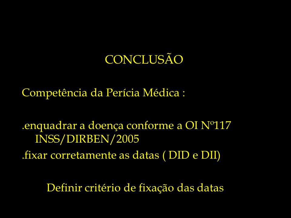 CONCLUSÃO Competência da Perícia Médica :.enquadrar a doença conforme a OI Nº117 INSS/DIRBEN/2005.fixar corretamente as datas ( DID e DII) Definir cri