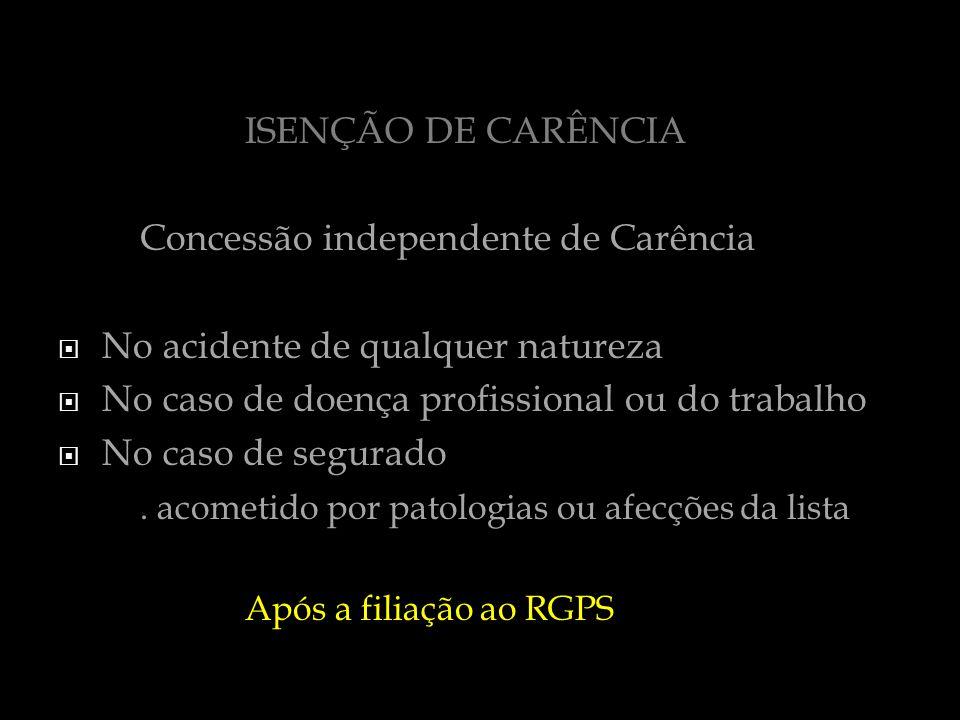 ISENÇÃO DE CARÊNCIA Concessão independente de Carência No acidente de qualquer natureza No caso de doença profissional ou do trabalho No caso de segur