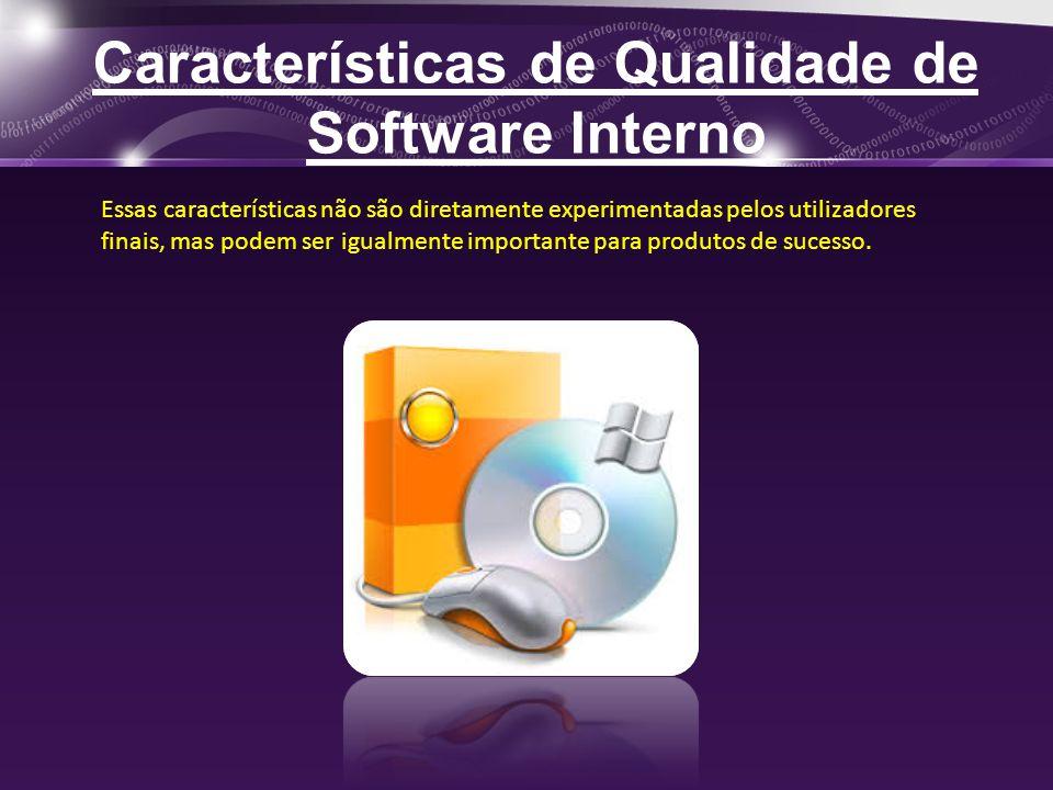 Características de Qualidade de Software Interno Essas características não são diretamente experimentadas pelos utilizadores finais, mas podem ser igualmente importante para produtos de sucesso.