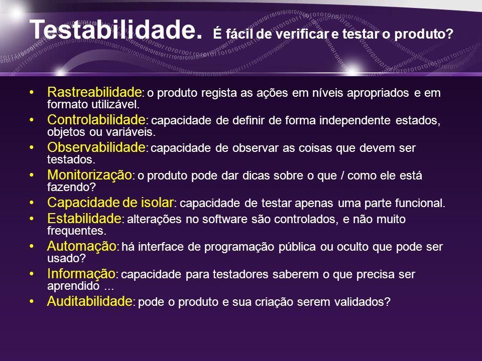 Testabilidade. É fácil de verificar e testar o produto.