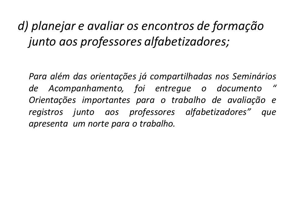 d) planejar e avaliar os encontros de formação junto aos professores alfabetizadores; Para além das orientações já compartilhadas nos Seminários de Ac