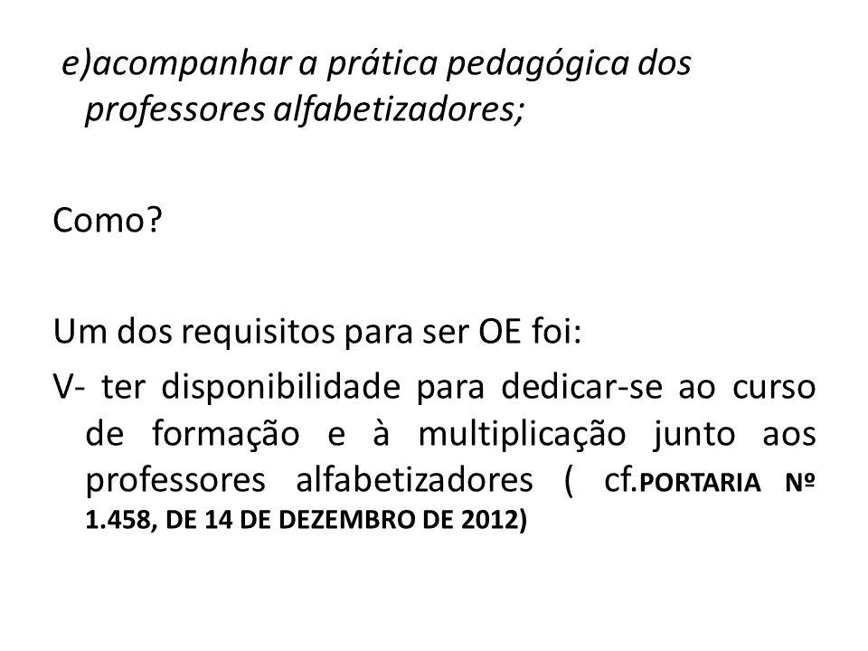 e)acompanhar a prática pedagógica dos professores alfabetizadores; Como? Um dos requisitos para ser OE foi: V- ter disponibilidade para dedicar-se ao