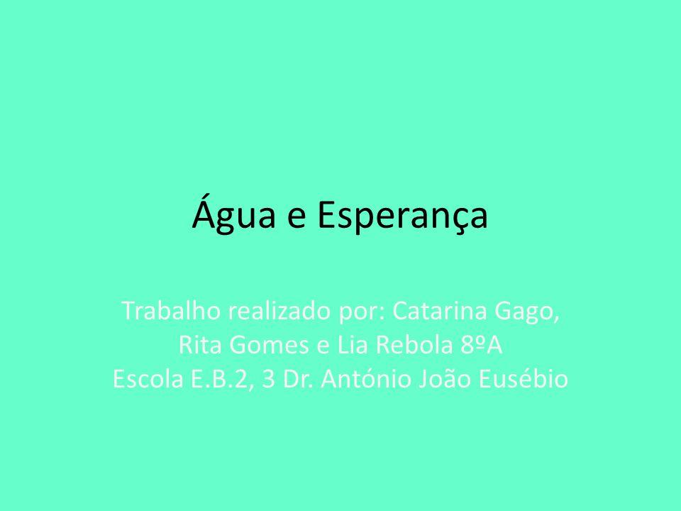Água e Esperança Trabalho realizado por: Catarina Gago, Rita Gomes e Lia Rebola 8ºA Escola E.B.2, 3 Dr. António João Eusébio