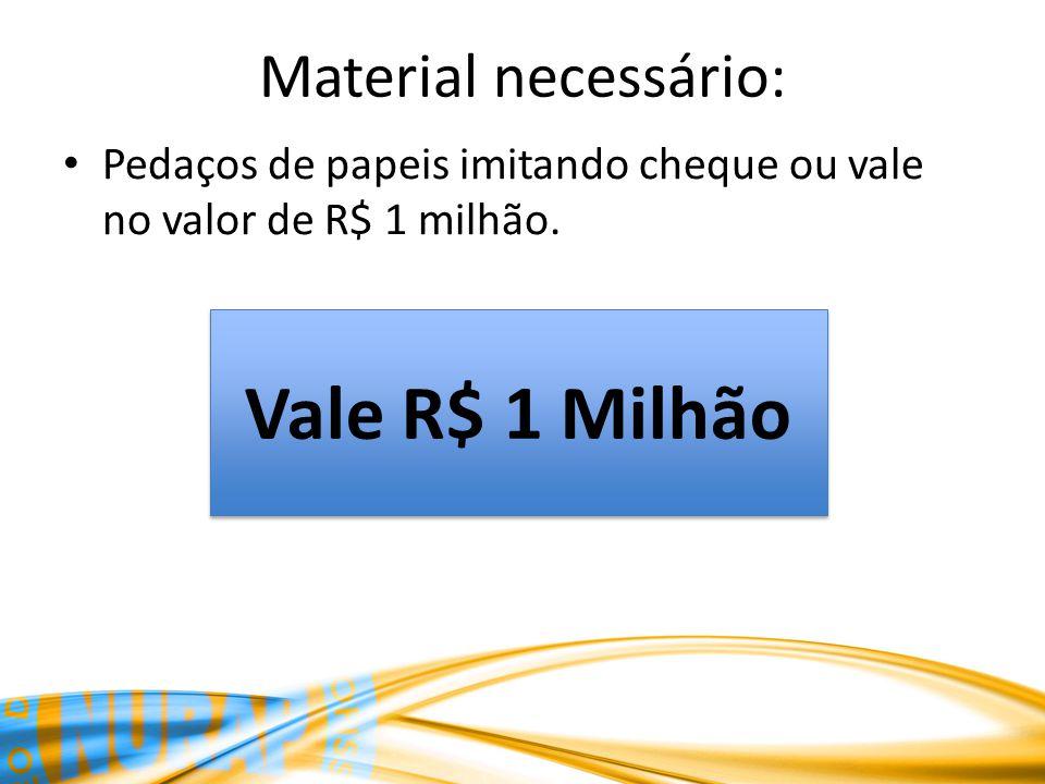 Material necessário: Pedaços de papeis imitando cheque ou vale no valor de R$ 1 milhão. Vale R$ 1 Milhão