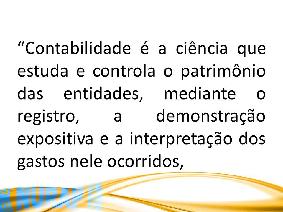 Contabilidade é a ciência que estuda e controla o patrimônio das entidades, mediante o registro, a demonstração expositiva e a interpretação dos gasto