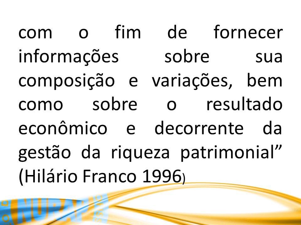 com o fim de fornecer informações sobre sua composição e variações, bem como sobre o resultado econômico e decorrente da gestão da riqueza patrimonial (Hilário Franco 1996 )