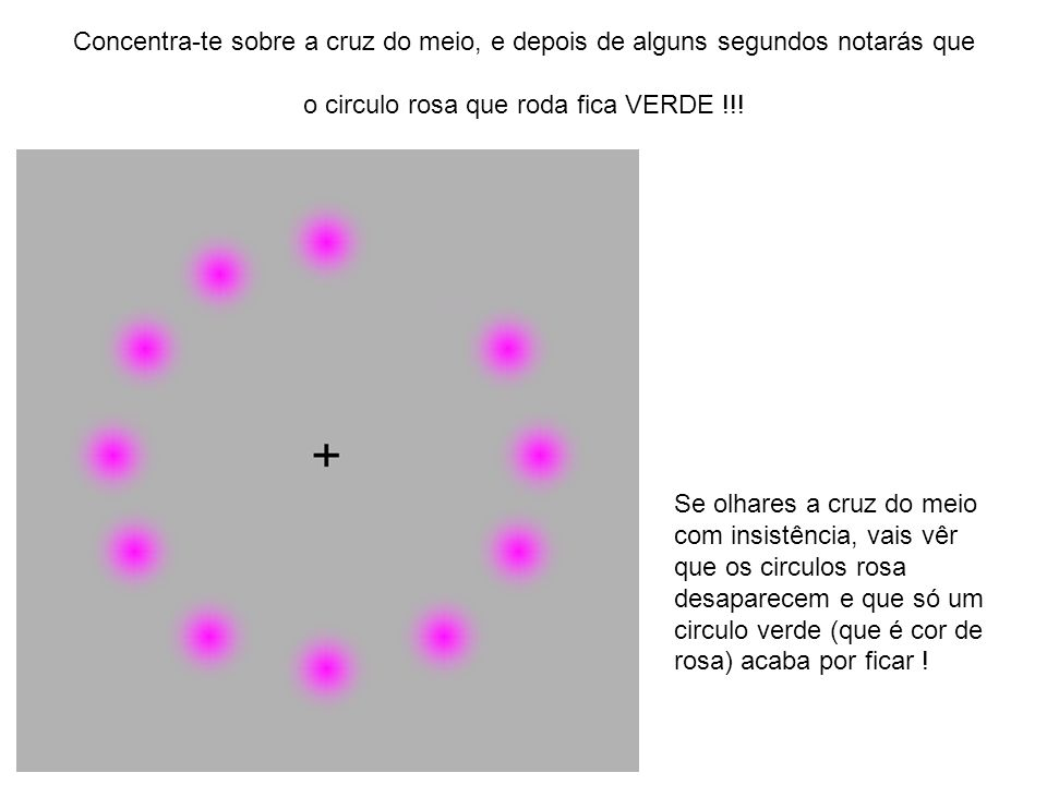 Concentra-te sobre a cruz do meio, e depois de alguns segundos notarás que o circulo rosa que roda fica VERDE !!! Se olhares a cruz do meio com insist