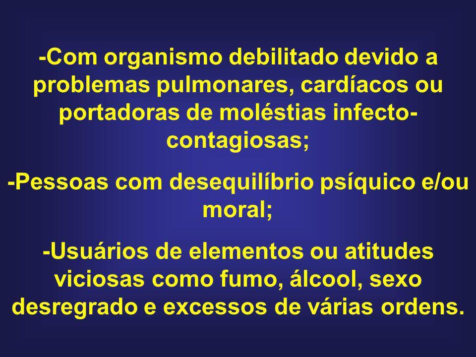 -Com organismo debilitado devido a problemas pulmonares, cardíacos ou portadoras de moléstias infecto- contagiosas; -Pessoas com desequilíbrio psíquic