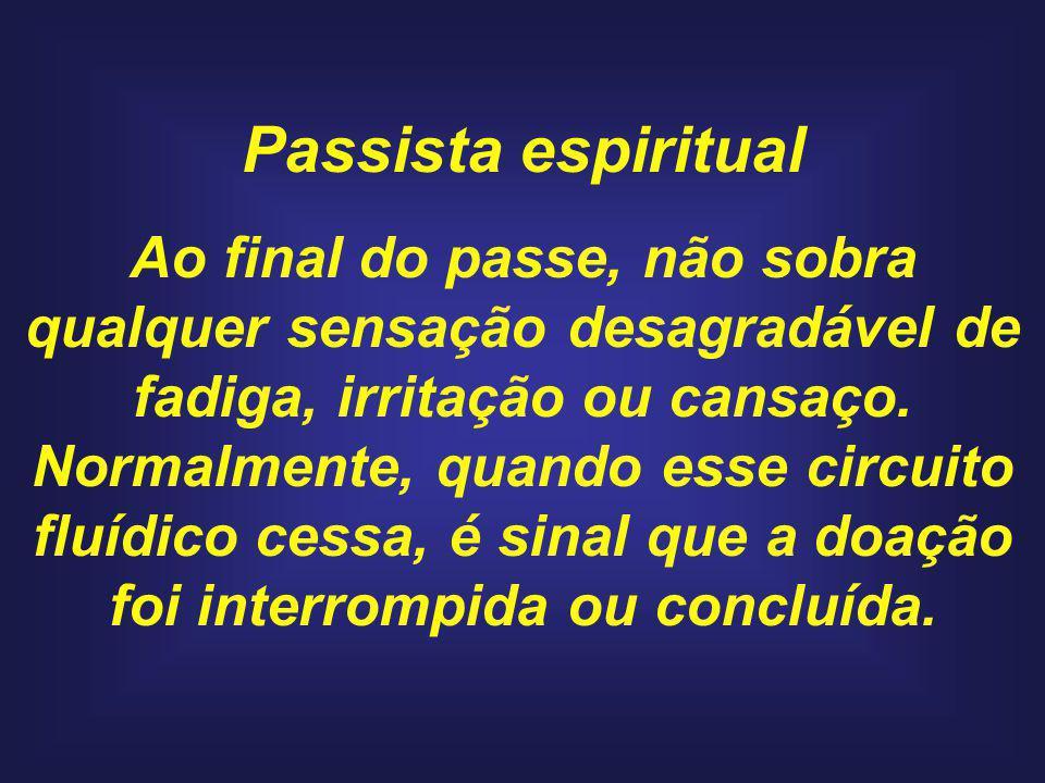 Passista espiritual Ao final do passe, não sobra qualquer sensação desagradável de fadiga, irritação ou cansaço.
