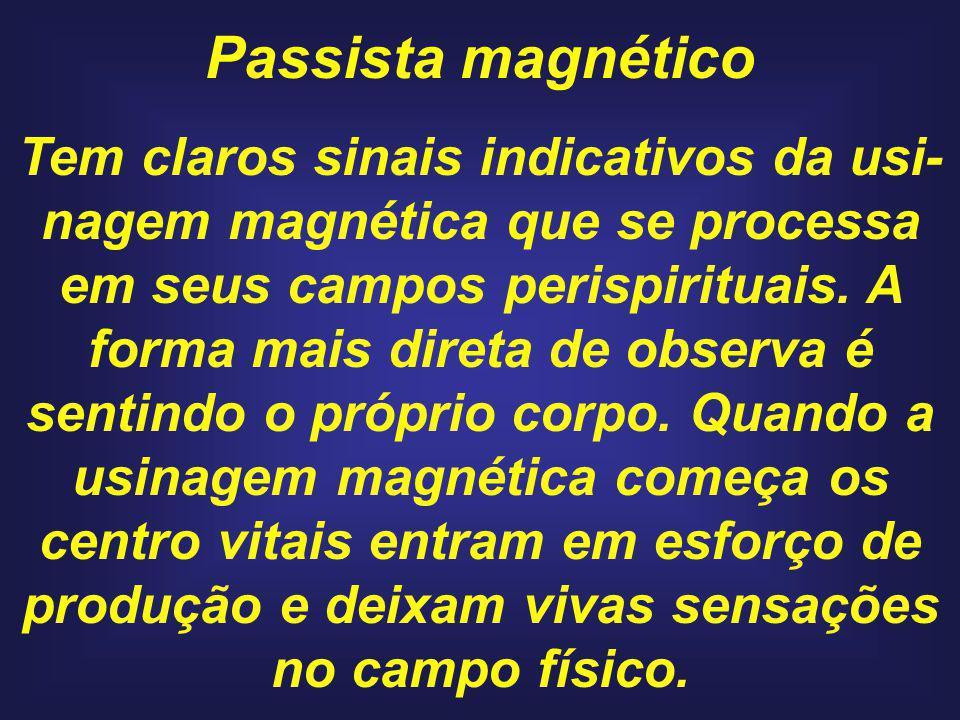 Passista magnético Tem claros sinais indicativos da usi- nagem magnética que se processa em seus campos perispirituais. A forma mais direta de observa