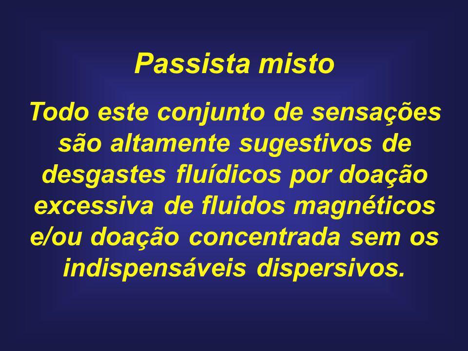 Passista misto Todo este conjunto de sensações são altamente sugestivos de desgastes fluídicos por doação excessiva de fluidos magnéticos e/ou doação concentrada sem os indispensáveis dispersivos.