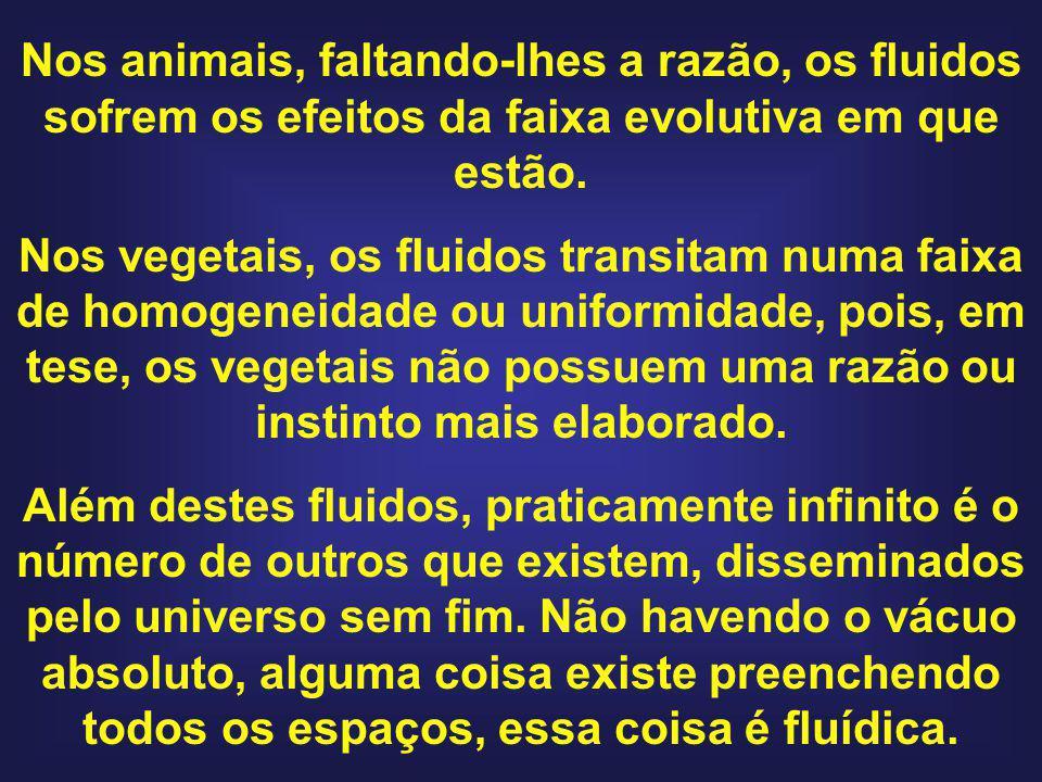 Nos animais, faltando-lhes a razão, os fluidos sofrem os efeitos da faixa evolutiva em que estão. Nos vegetais, os fluidos transitam numa faixa de hom