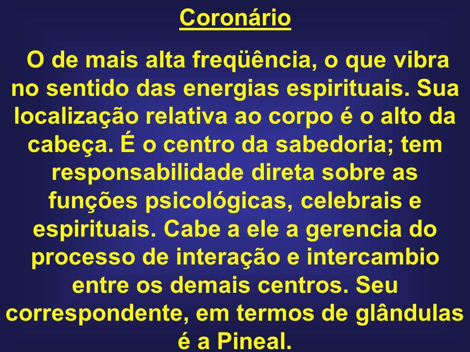 Coronário O de mais alta freqüência, o que vibra no sentido das energias espirituais. Sua localização relativa ao corpo é o alto da cabeça. É o centro